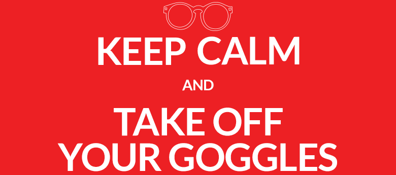 KEEP CALM and TAKE OFF YOUR GOGGLES